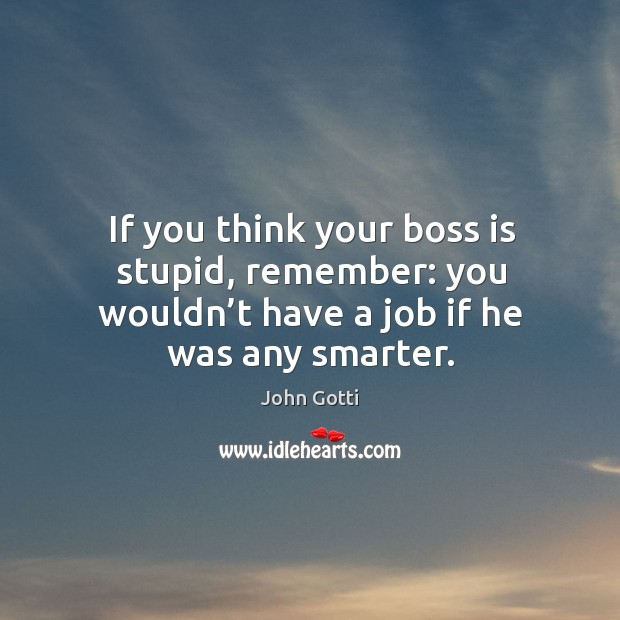 If you think your boss is stupid, remember: you wouldn't have a job if he was any smarter. Image