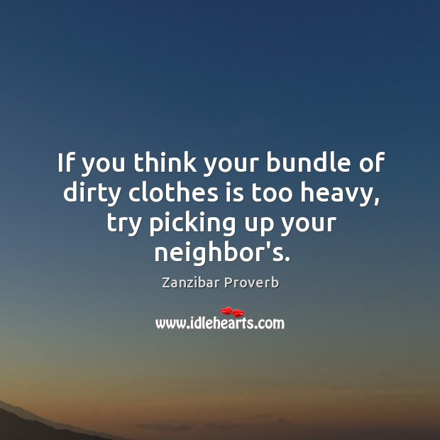 If you think your bundle of dirty clothes is too heavy, try picking up your neighbor's. Zanzibar Proverbs Image