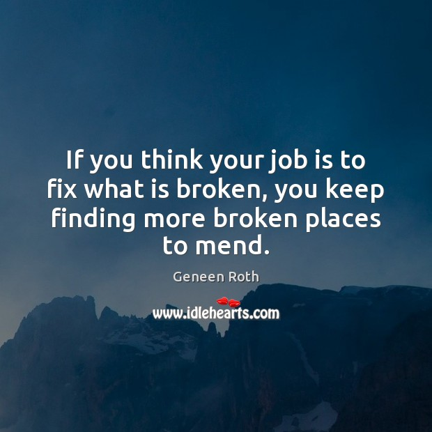 If you think your job is to fix what is broken, you Geneen Roth Picture Quote