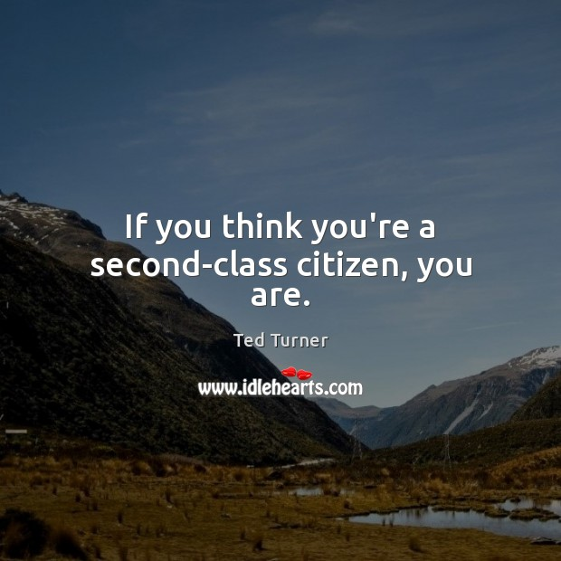 If you think you're a second-class citizen, you are. Ted Turner Picture Quote