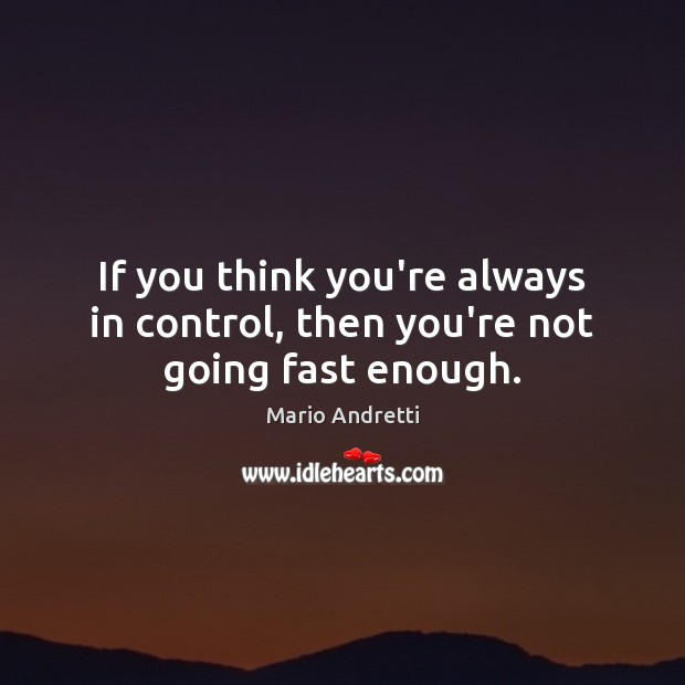 If you think you're always in control, then you're not going fast enough. Mario Andretti Picture Quote