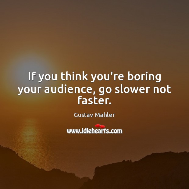 If you think you're boring your audience, go slower not faster. Image