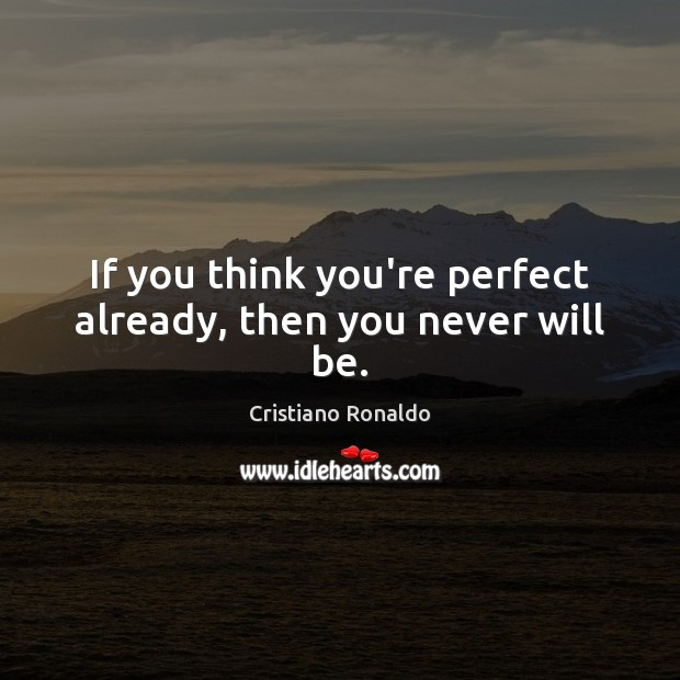 If you think you're perfect already, then you never will be. Image
