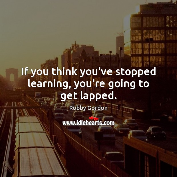 If you think you've stopped learning, you're going to get lapped. Image