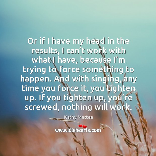 If you tighten up, you're screwed, nothing will work. Kathy Mattea Picture Quote