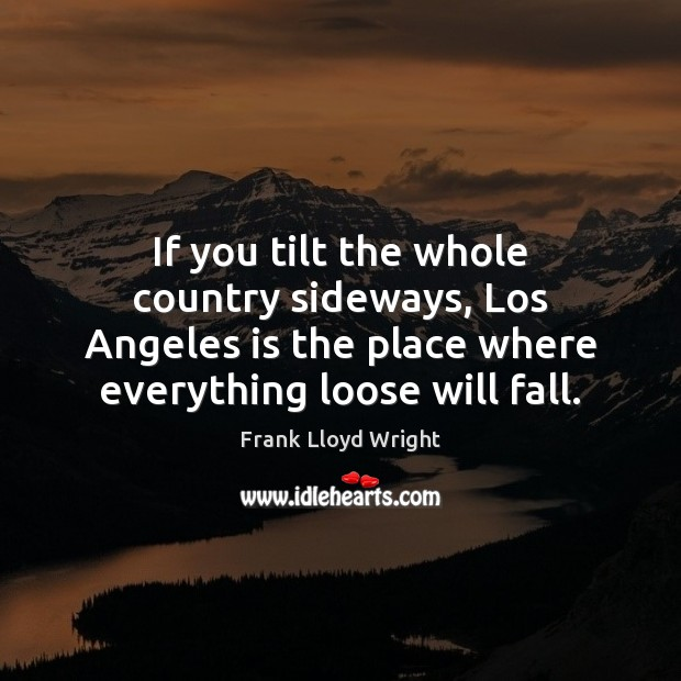 If you tilt the whole country sideways, Los Angeles is the place Frank Lloyd Wright Picture Quote