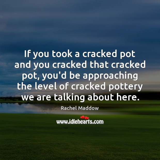 If you took a cracked pot and you cracked that cracked pot, Rachel Maddow Picture Quote