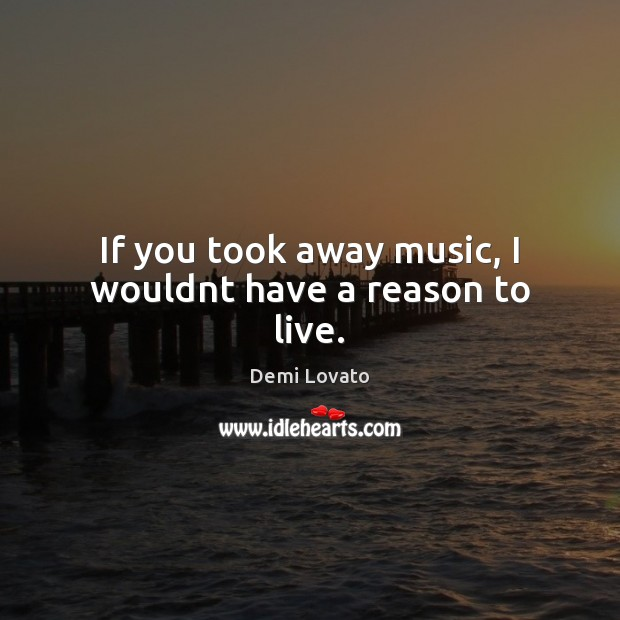 If you took away music, I wouldnt have a reason to live. Demi Lovato Picture Quote