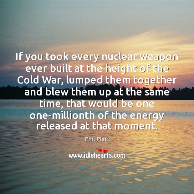 If you took every nuclear weapon ever built at the height of Image