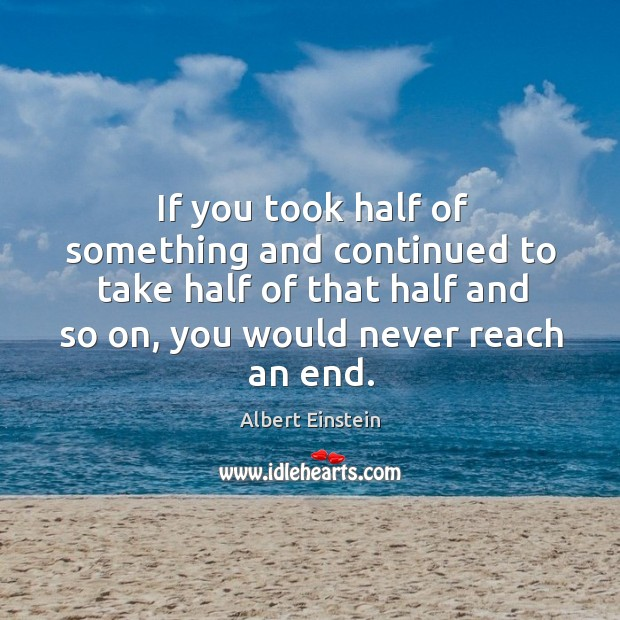 Image, If you took half of something and continued to take half of