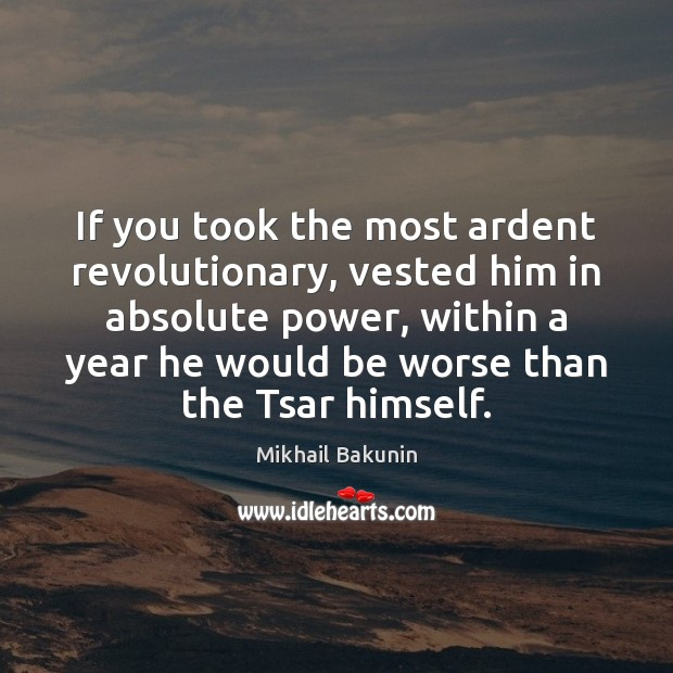 Image, If you took the most ardent revolutionary, vested him in absolute power,