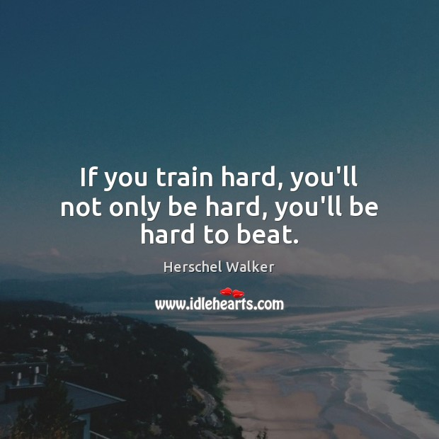 Image, If you train hard, you'll not only be hard, you'll be hard to beat.