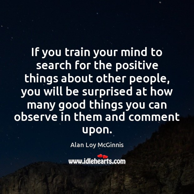 If you train your mind to search for the positive things about Alan Loy McGinnis Picture Quote