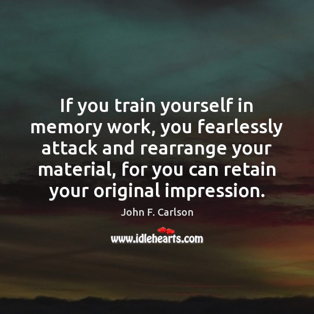 Image, If you train yourself in memory work, you fearlessly attack and rearrange