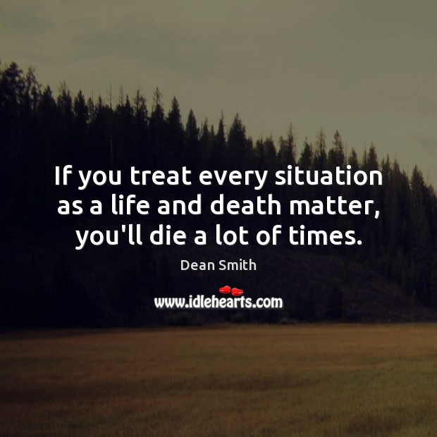 If you treat every situation as a life and death matter, you'll die a lot of times. Dean Smith Picture Quote
