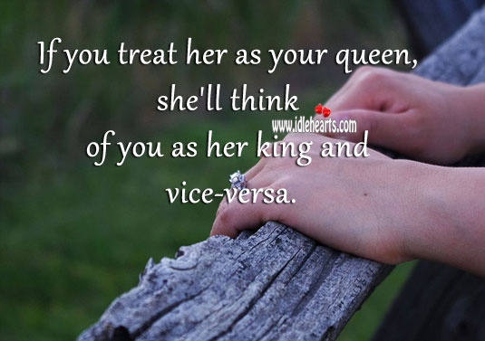 If you treat her as your queen, she'll think of you as her king. Image