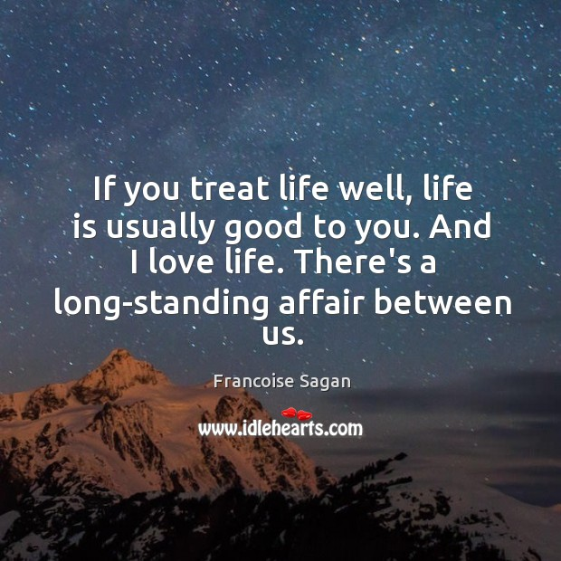 If you treat life well, life is usually good to you. And Francoise Sagan Picture Quote