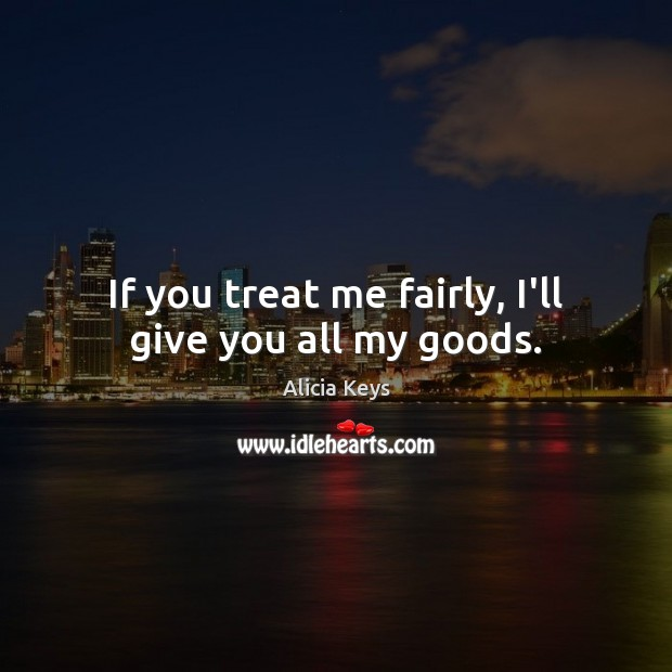 Image, If you treat me fairly, I'll give you all my goods.