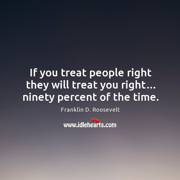 If you treat people right they will treat you right… ninety percent of the time. Image