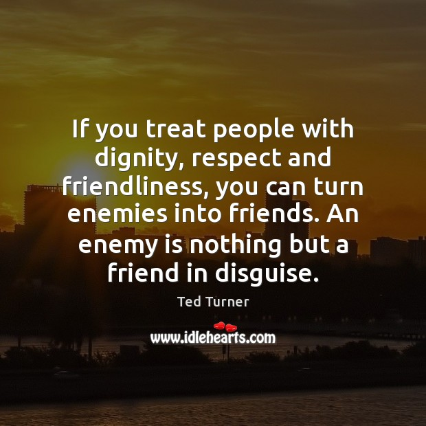 If you treat people with dignity, respect and friendliness, you can turn Image