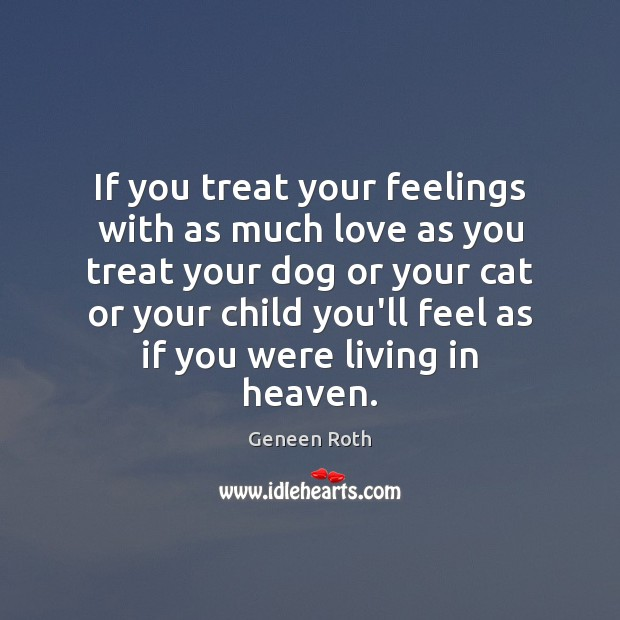 If you treat your feelings with as much love as you treat Geneen Roth Picture Quote