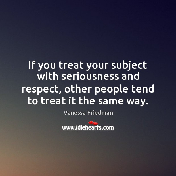 If you treat your subject with seriousness and respect, other people tend Image