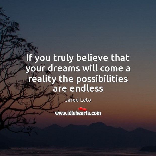 If you truly believe that your dreams will come a reality the possibilities are endless Jared Leto Picture Quote