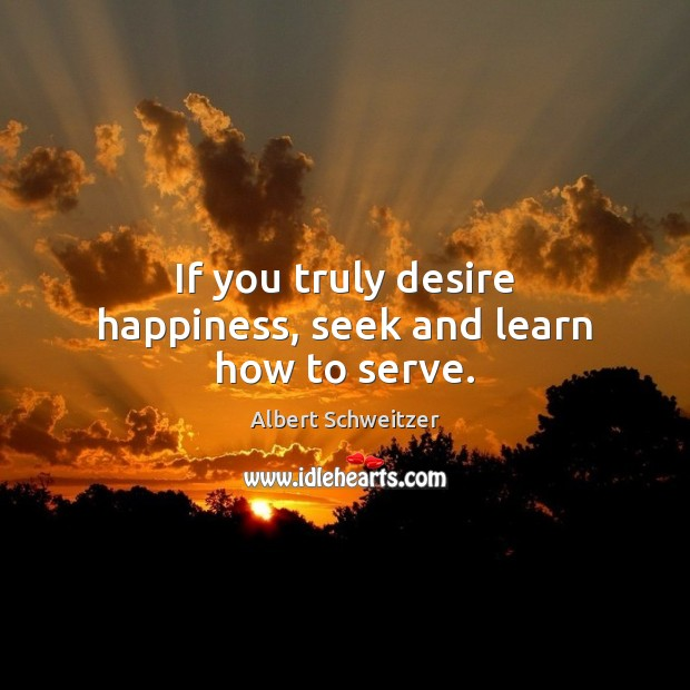 If you truly desire happiness, seek and learn how to serve. Albert Schweitzer Picture Quote