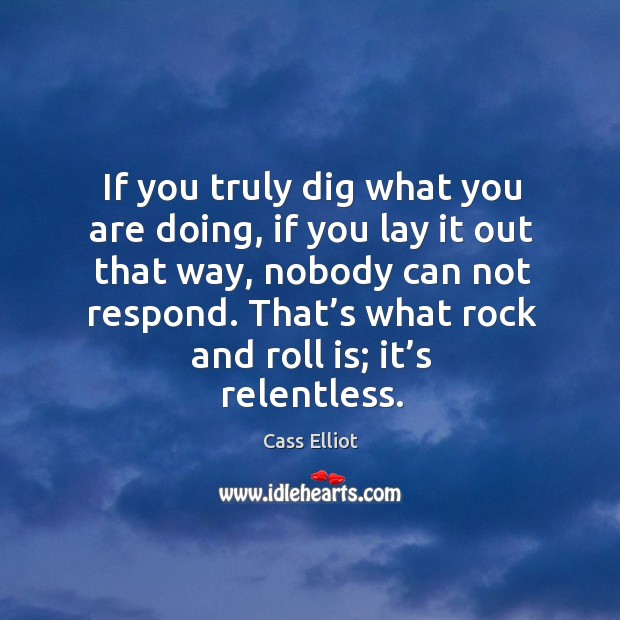If you truly dig what you are doing, if you lay it out that way, nobody can not respond. Image