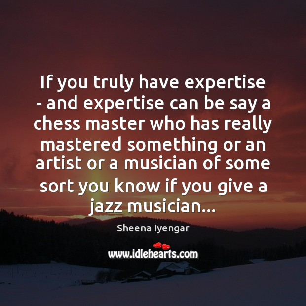If you truly have expertise – and expertise can be say a Sheena Iyengar Picture Quote