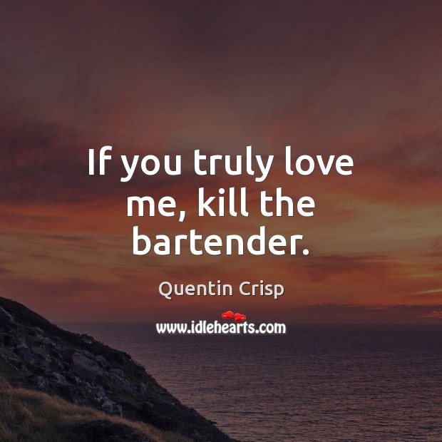 Image, If you truly love me, kill the bartender.