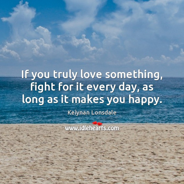 Image, If you truly love something, fight for it every day, as long as it makes you happy.