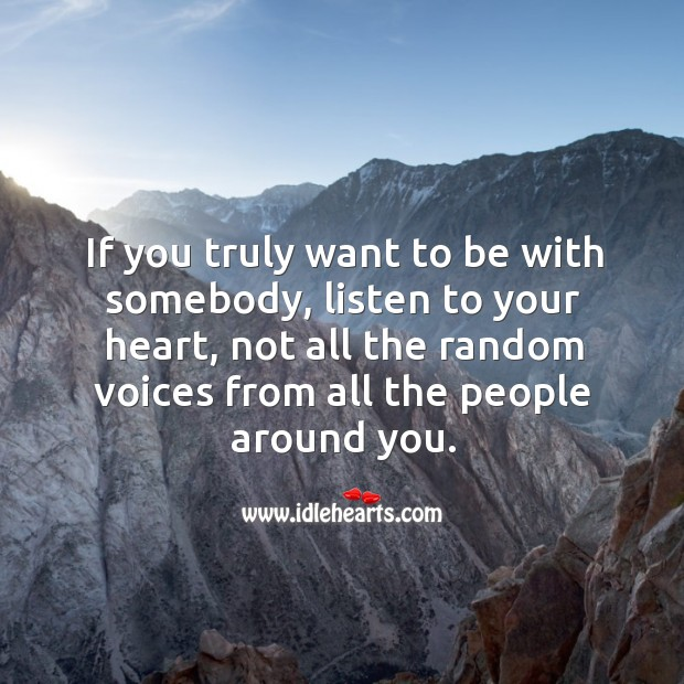 If you truly want to be with somebody, listen to your heart. Image
