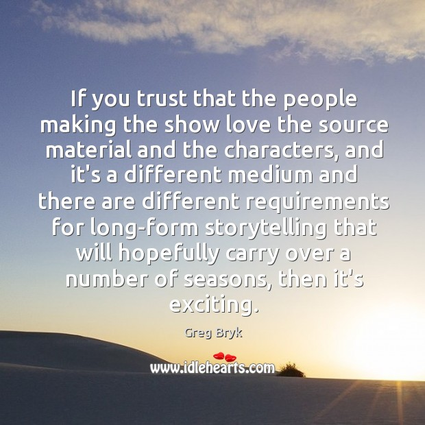 If you trust that the people making the show love the source Greg Bryk Picture Quote