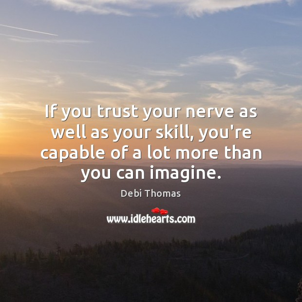 If you trust your nerve as well as your skill, you're capable Debi Thomas Picture Quote