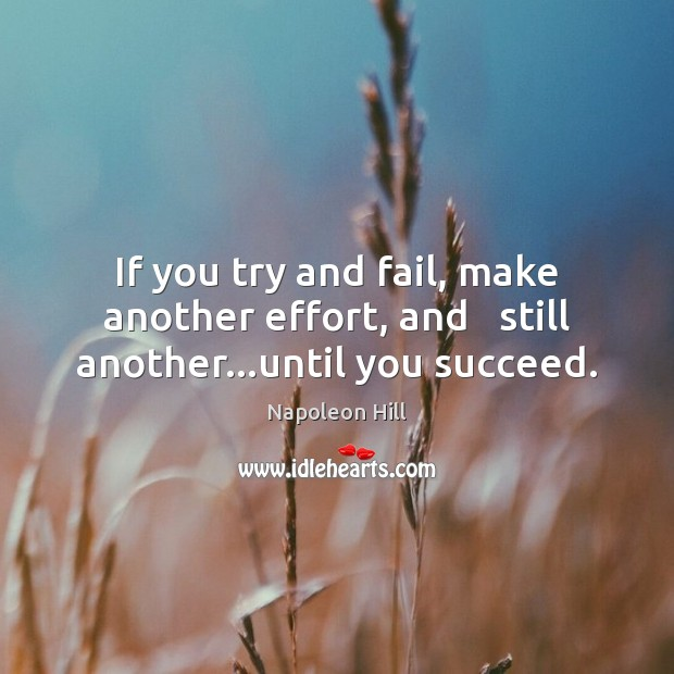 If you try and fail, make another effort, and   still another…until you succeed. Napoleon Hill Picture Quote