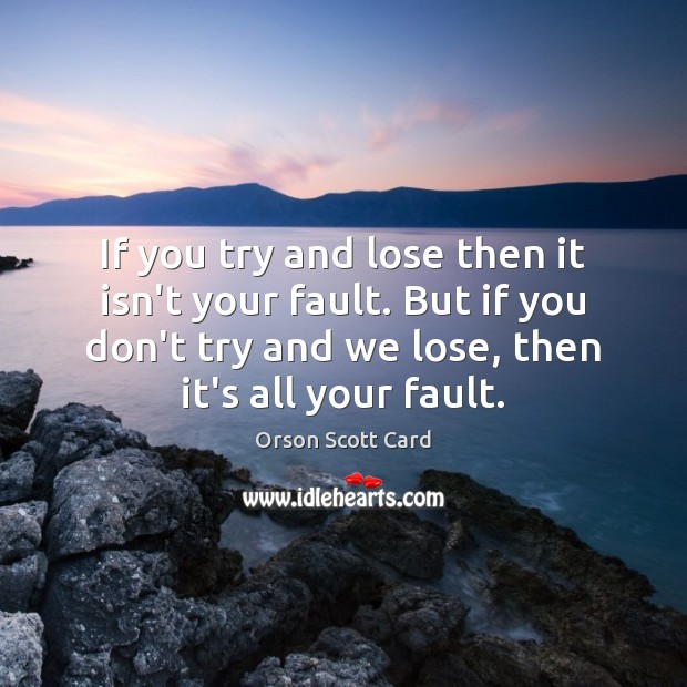 If you try and lose then it isn't your fault. But if Orson Scott Card Picture Quote