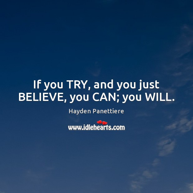 If you TRY, and you just BELIEVE, you CAN; you WILL. Image