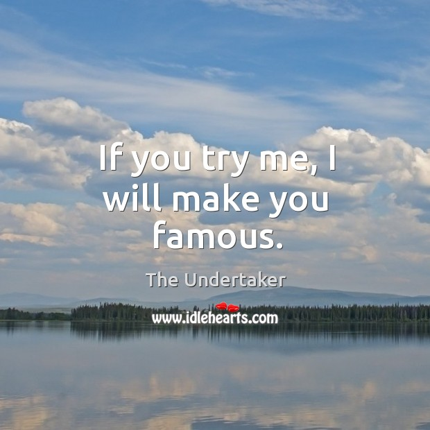 If you try me, I will make you famous. The Undertaker Picture Quote