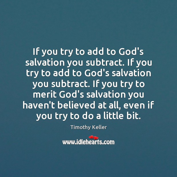 If you try to add to God's salvation you subtract. If you Timothy Keller Picture Quote