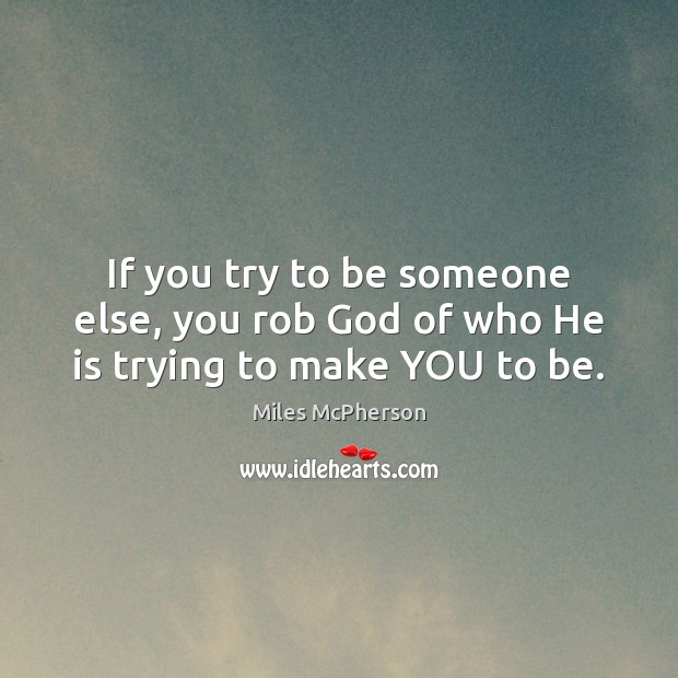 If you try to be someone else, you rob God of who He is trying to make YOU to be. Miles McPherson Picture Quote