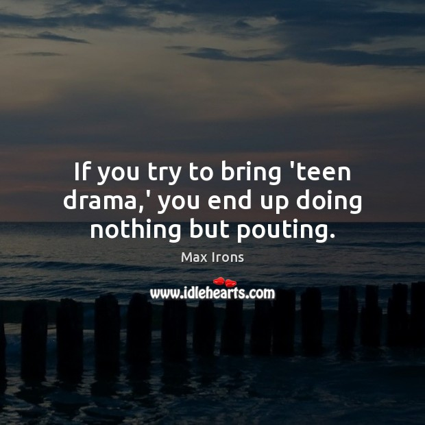 If you try to bring 'teen drama,' you end up doing nothing but pouting. Max Irons Picture Quote
