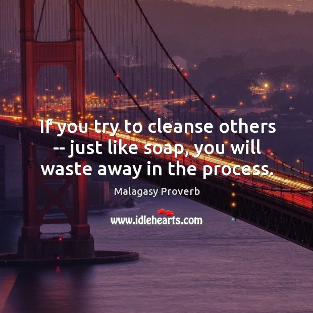If you try to cleanse others — just like soap, you will waste away in the process. Malagasy Proverbs Image