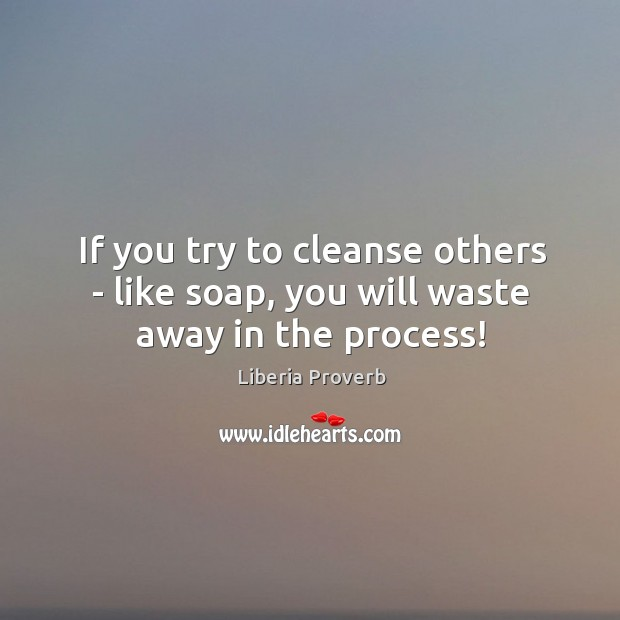 If you try to cleanse others – like soap, you will waste away in the process! Liberia Proverbs Image