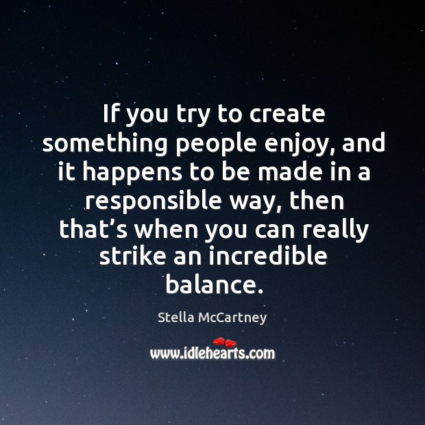 If you try to create something people enjoy, and it happens to be made in a responsible way Stella McCartney Picture Quote
