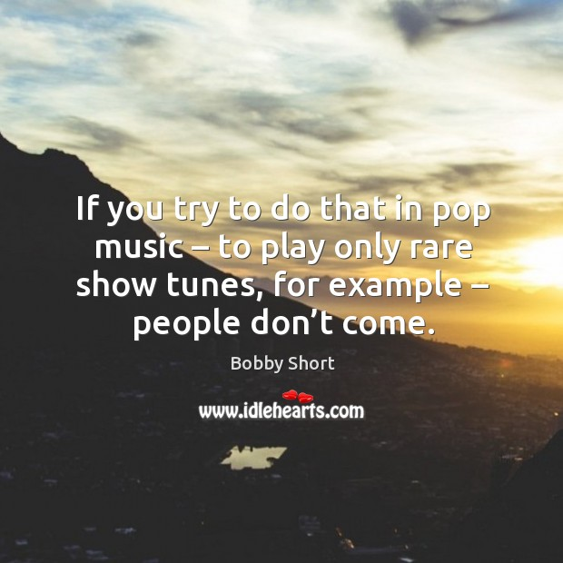 Image, If you try to do that in pop music – to play only rare show tunes, for example – people don't come.
