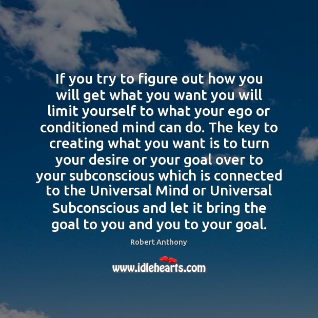 If you try to figure out how you will get what you Robert Anthony Picture Quote