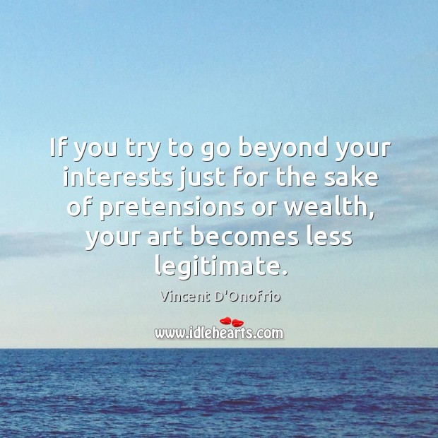 If you try to go beyond your interests just for the sake of pretensions or wealth Image