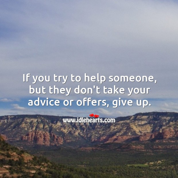 Image, If you try to help someone, but they don't take your advice or offers, give up.
