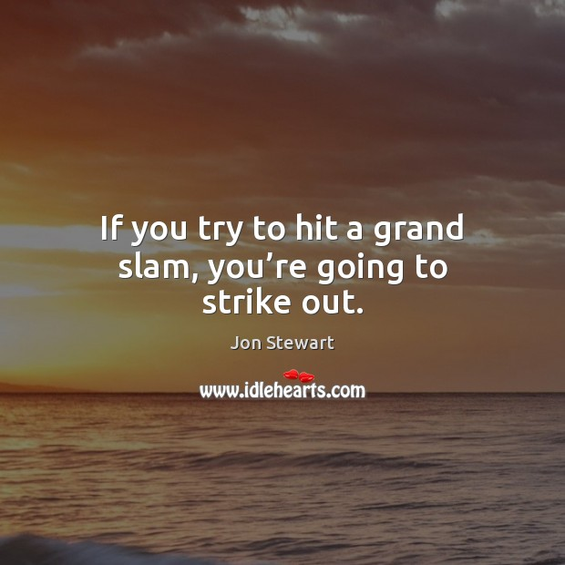 If you try to hit a grand slam, you're going to strike out. Jon Stewart Picture Quote